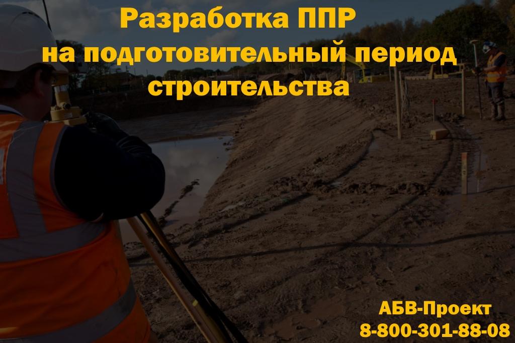 Разработка проекта производства работ ППР на подготовительный период строительства